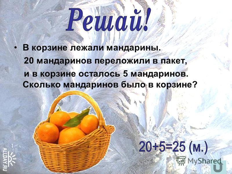 В корзине лежали мандарины. 20 мандаринов переложили в пакет, и в корзине осталось 5 мандаринов. Сколько мандаринов было в корзине?
