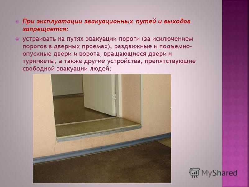 При эксплуатации эвакуационных путей и выходов запрещается: устраивать на путях эвакуации пороги (за исключением порогов в дверных проемах), раздвижные и подъемно- опускные двери и ворота, вращающиеся двери и турникеты, а также другие устройства, пре