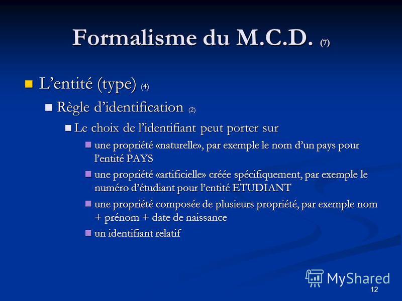 12 Formalisme du M.C.D. (7) Lentité (type) (4) Lentité (type) (4) Règle didentification (2) Règle didentification (2) Le choix de lidentifiant peut porter sur Le choix de lidentifiant peut porter sur une propriété «naturelle», par exemple le nom dun