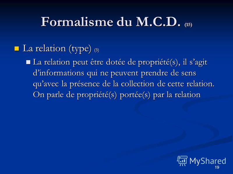 19 Formalisme du M.C.D. (15) La relation (type) (5) La relation (type) (5) La relation peut être dotée de propriété(s), il sagit dinformations qui ne peuvent prendre de sens quavec la présence de la collection de cette relation. On parle de propriété