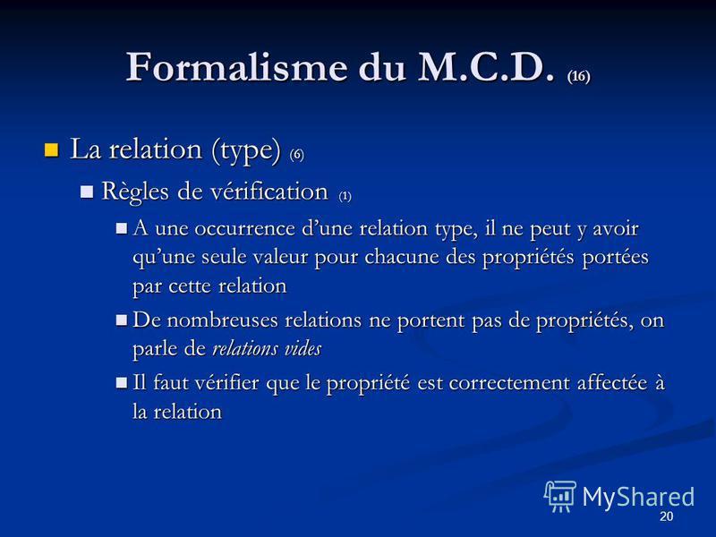 20 Formalisme du M.C.D. (16) La relation (type) (6) La relation (type) (6) Règles de vérification (1) Règles de vérification (1) A une occurrence dune relation type, il ne peut y avoir quune seule valeur pour chacune des propriétés portées par cette