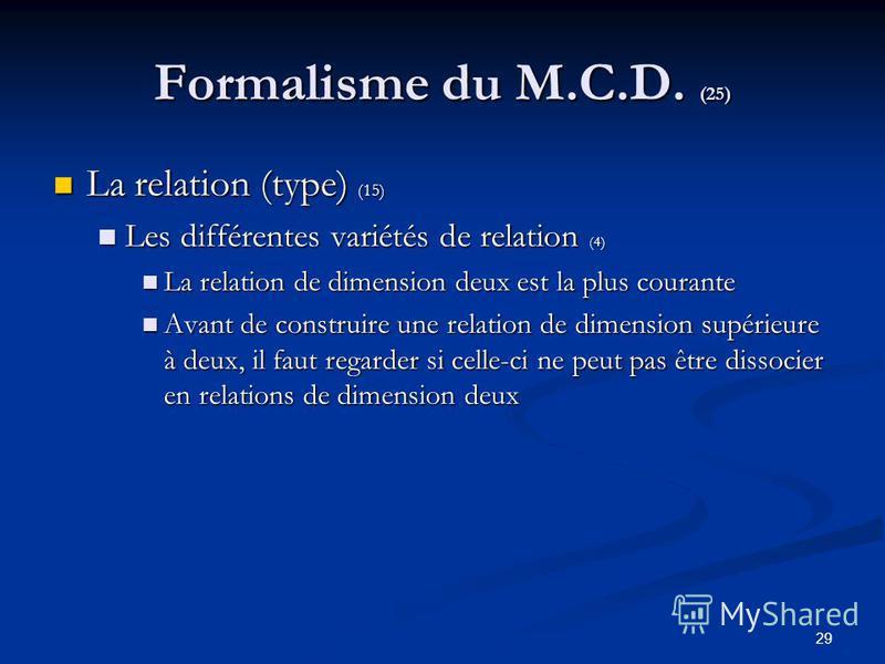29 Formalisme du M.C.D. (25) La relation (type) (15) La relation (type) (15) Les différentes variétés de relation (4) Les différentes variétés de relation (4) La relation de dimension deux est la plus courante La relation de dimension deux est la plu