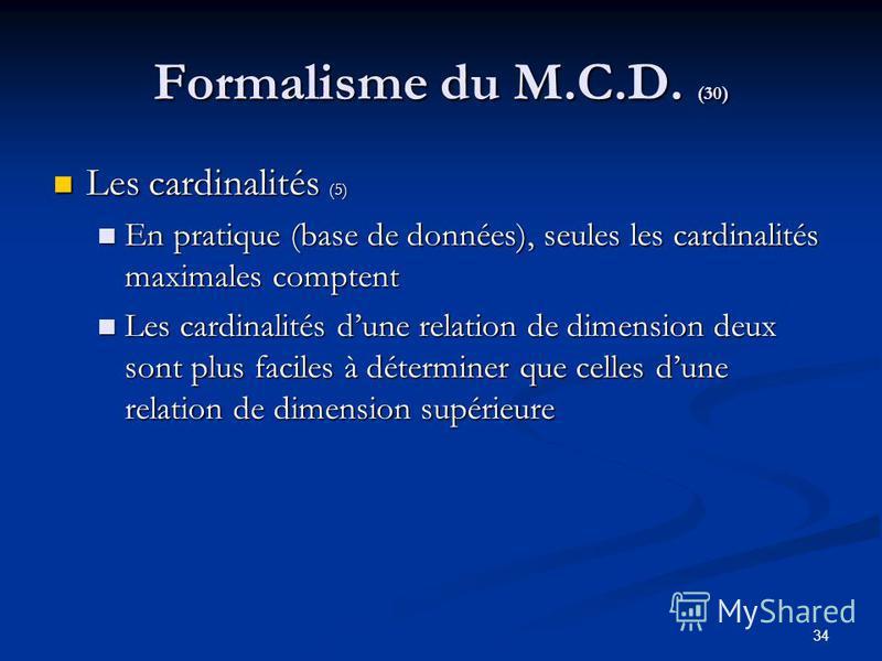 34 Formalisme du M.C.D. (30) Les cardinalités (5) Les cardinalités (5) En pratique (base de données), seules les cardinalités maximales comptent En pratique (base de données), seules les cardinalités maximales comptent Les cardinalités dune relation