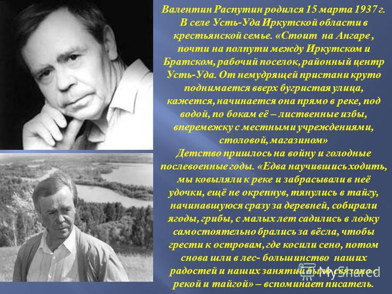 Валентин Распутин родился 15 марта 1937 г. В селе Усть - Уда Иркутской области в крестьянской семье. « Стоит на Ангаре, почти на полпути между Иркутском и Братском, рабочий поселок, районный центр Усть - Уда. От немудрящей пристани круто поднимается