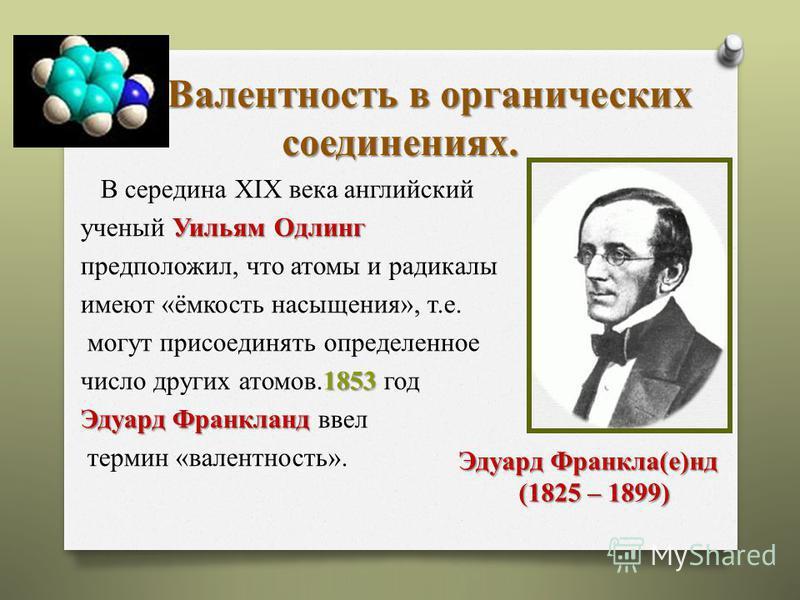 Валентность в органических соединениях. Валентность в органических соединениях. В середина XIX века английский Уильям Одлинг ученый Уильям Одлинг предположил, что атомы и радикалы имеют «ёмкость насыщения», т.е. могут присоединять определенное 1853 ч