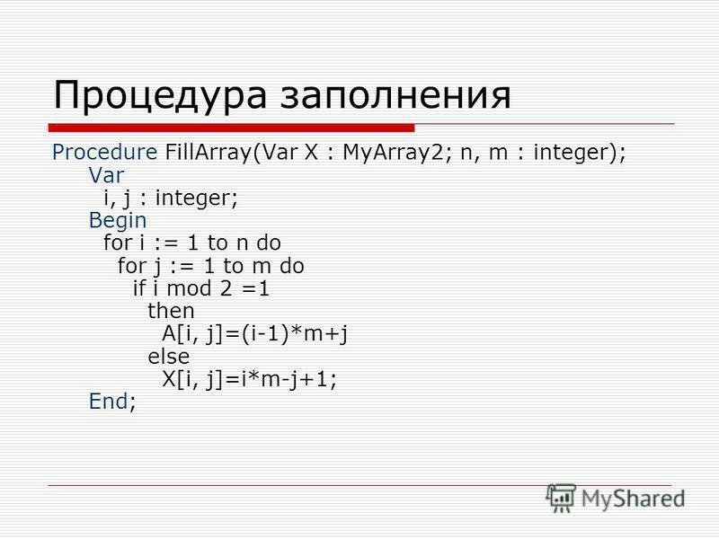 Процедура заполнения Procedure FillArray(Var X : MyArray2; n, m : integer); Var i, j : integer; Begin for i := 1 to n do for j := 1 to m do if i mod 2 =1 then A[i, j]=(i-1)*m+j else X[i, j]=i*m-j+1; End;