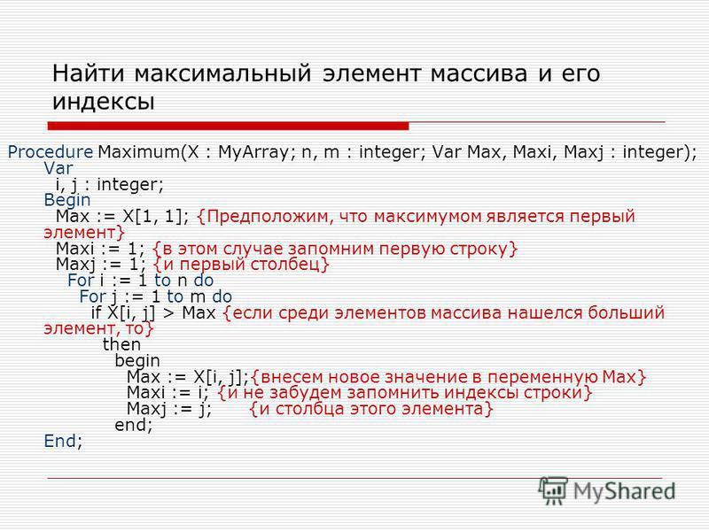 Найти максимальный элемент массива и его индексы Procedure Maximum(X : MyArray; n, m : integer; Var Max, Maxi, Maxj : integer); Var i, j : integer; Begin Max := X[1, 1]; {Предположим, что максимумом является первый элемент} Maxi := 1; {в этом случае