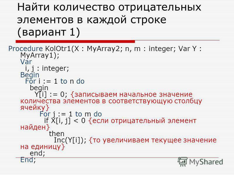 Найти количество отрицательных элементов в каждой строке (вариант 1) Procedure KolOtr1(X : MyArray2; n, m : integer; Var Y : MyArray1); Var i, j : integer; Begin For i := 1 to n do begin Y[i] := 0; {записываем начальное значение количества элементов