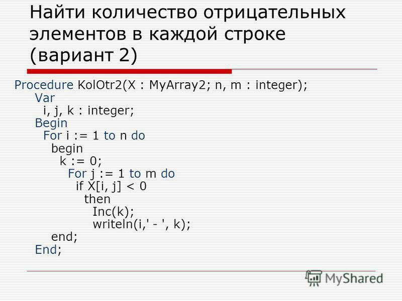 Найти количество отрицательных элементов в каждой строке (вариант 2) Procedure KolOtr2(X : MyArray2; n, m : integer); Var i, j, k : integer; Begin For i := 1 to n do begin k := 0; For j := 1 to m do if X[i, j] < 0 then Inc(k); writeln(i,' - ', k); en
