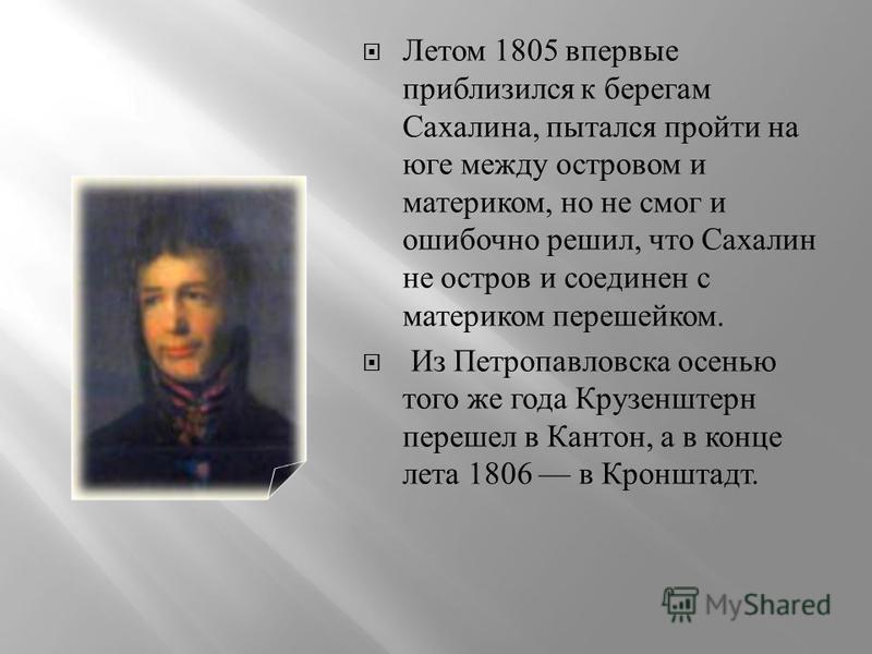 Летом 1805 впервые приблизился к берегам Сахалина, пытался пройти на юге между островом и материком, но не смог и ошибочно решил, что Сахалин не остров и соединен с материком перешейком. Из Петропавловска осенью того же года Крузенштерн перешел в Кан