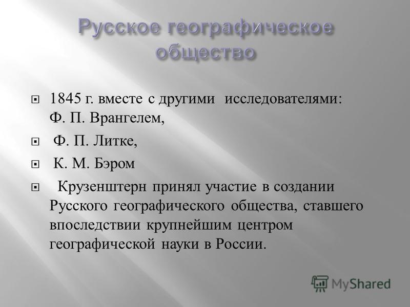 1845 г. вместе с другими исследователями : Ф. П. Врангелем, Ф. П. Литке, К. М. Бэром Крузенштерн принял участие в создании Русского географического общества, ставшего впоследствии крупнейшим центром географической науки в России.
