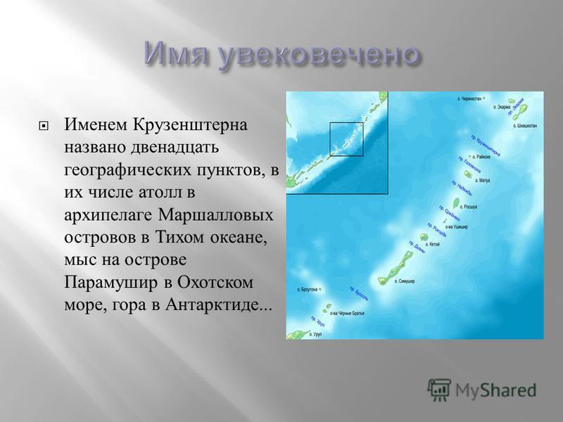 Именем Крузенштерна названо двенадцать географических пунктов, в их числе атолл в архипелаге Маршалловых островов в Тихом океане, мыс на острове Парамушир в Охотском море, гора в Антарктиде...