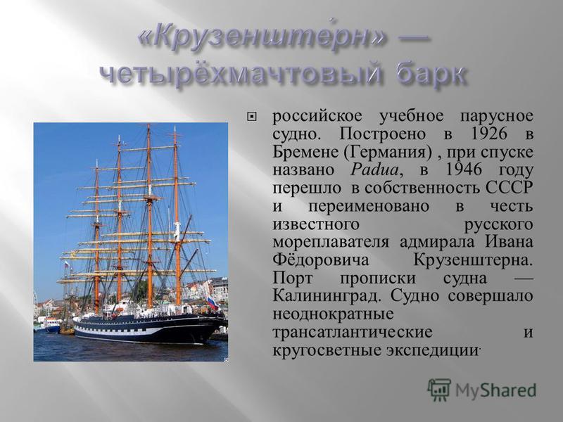 российское учебное парусное судно. Построено в 1926 в Бремене ( Германия ), при спуске названо Padua, в 1946 году перешло в собственность СССР и переименовано в честь известного русского мореплавателя адмирала Ивана Фёдоровича Крузенштерна. Порт проп