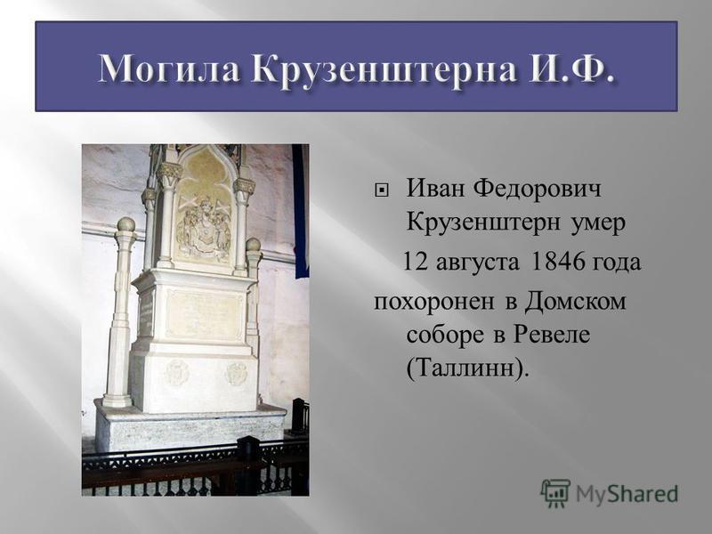 Иван Федорович Крузенштерн умер 12 августа 1846 года похоронен в Домском соборе в Ревеле ( Таллинн ).