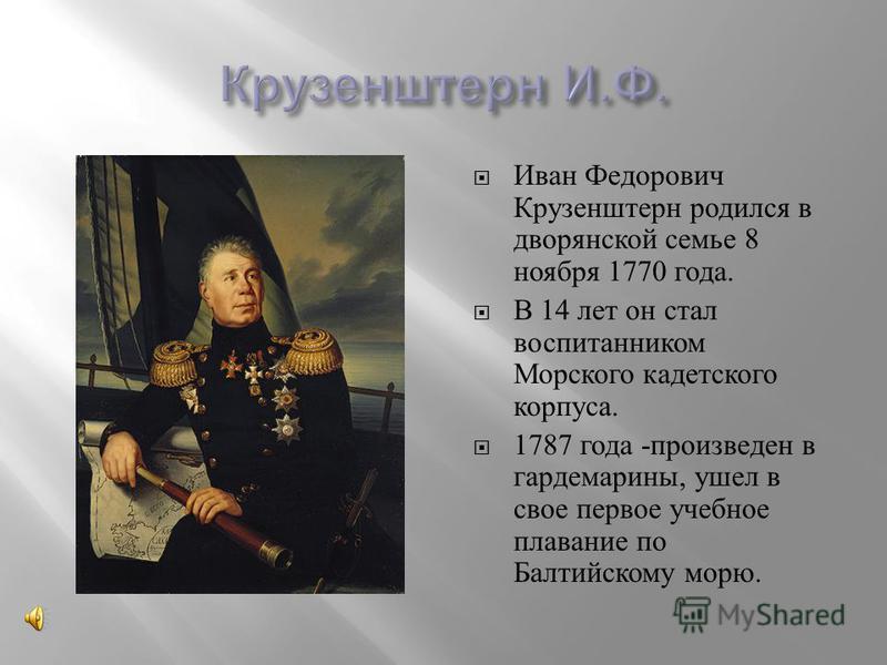 Иван Федорович Крузенштерн родился в дворянской семье 8 ноября 1770 года. В 14 лет он стал воспитанником Морского кадетского корпуса. 1787 года - произведен в гардемарины, ушел в свое первое учебное плавание по Балтийскому морю.