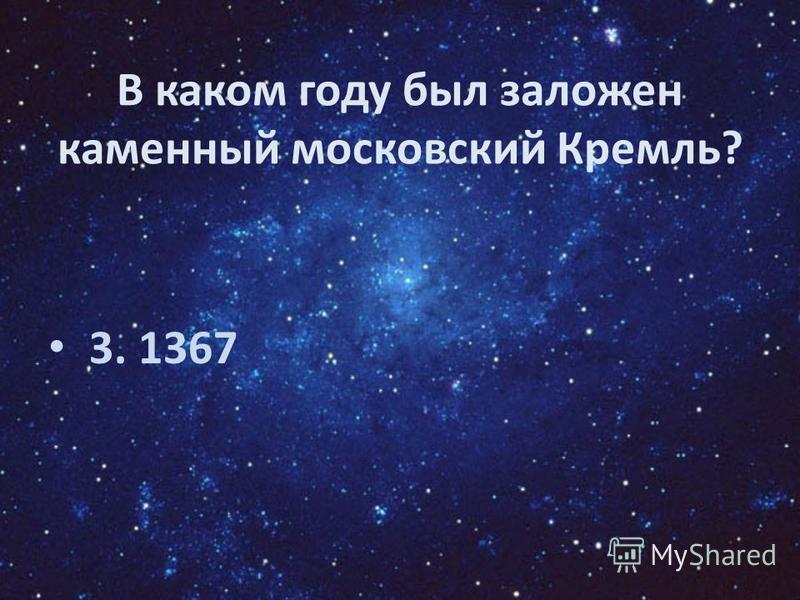 В каком году был заложен каменный московский Кремль? 3. 1367
