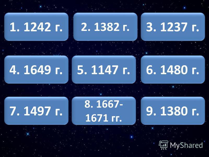 1. 1242 г. 4. 1649 г. 7. 1497 г. 2. 1382 г. 5. 1147 г. 6. 1480 г. 3. 1237 г. 8. 1667- 1671 гг. 8. 1667- 1671 гг. 9. 1380 г.