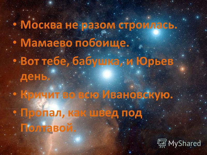 Москва не разом строилась. Мамаево побоище. Вот тебе, бабушка, и Юрьев день. Кричит во всю Ивановскую. Пропал, как швед под Полтавой.