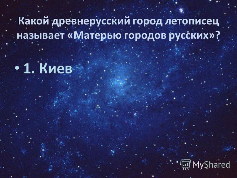 Какой древнерусский город летописец называет «Матерью городов русских»? 1. Киев