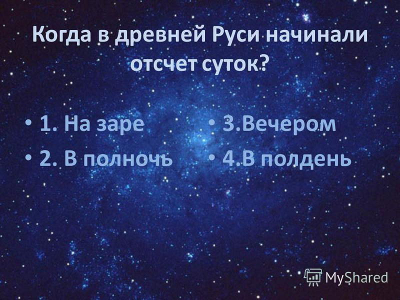Когда в древней Руси начинали отсчет суток? 1. На заре 2. В полночь 3. Вечером 4. В полдень