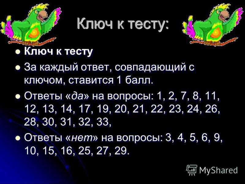 Ключ к тесту: Ключ к тесту Ключ к тесту За каждый ответ, совпадающий с ключом, ставится 1 балл. За каждый ответ, совпадающий с ключом, ставится 1 балл. Ответы «да» на вопросы: 1, 2, 7, 8, 11, 12, 13, 14, 17, 19, 20, 21, 22, 23, 24, 26, 28, 30, 31, 32