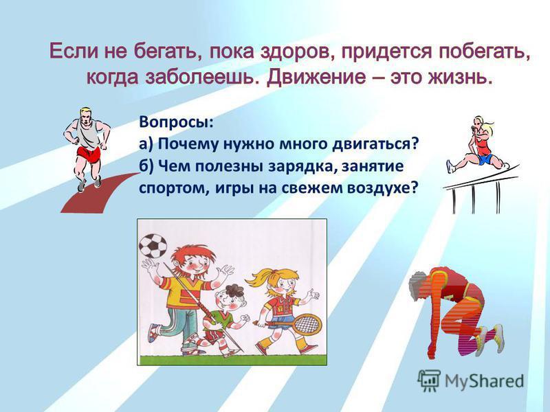 Вопросы: а) Почему нужно много двигаться? б) Чем полезны зарядка, занятие спортом, игры на свежем воздухе?