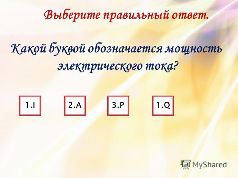 Какой буквой обозначается мощность электрического тока? 1.I2.A2.A3.P3.P1. Q Выберите правильный ответ.