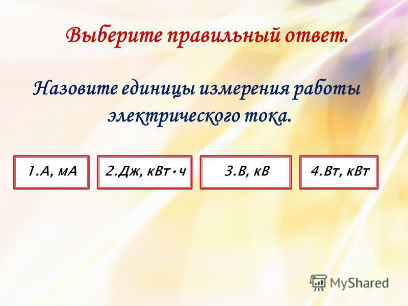 Назовите единицы измерения работы электрического тока. 3.В, кВ4.Вт, к Вт 1.А, мА2.Дж, кВт ч Выберите правильный ответ.