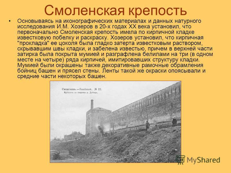 Смоленская крепость Основываясь на иконографических материалах и данных натурного исследования И.М. Хозеров в 20-х годах XX века установил, что первоначально Смоленская крепость имела по кирпичной кладке известковую побелку и раскраску. Хозеров устан