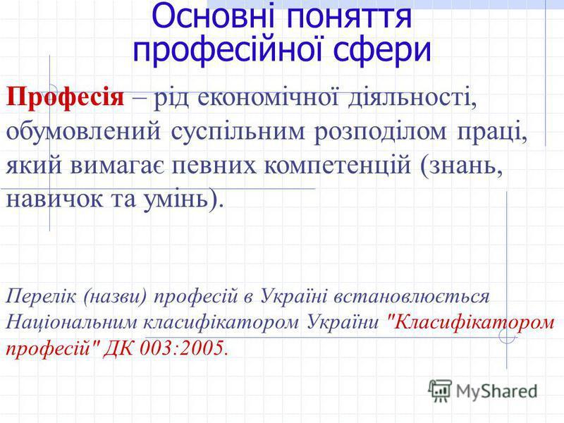 Основні поняття професійної сфери Професія – рід економічної діяльності, обумовлений суспільним розподілом праці, який вимагає певних компетенцій (знань, навичок та умінь). Перелік (назви) професій в Україні встановлюється Національним класифікатором