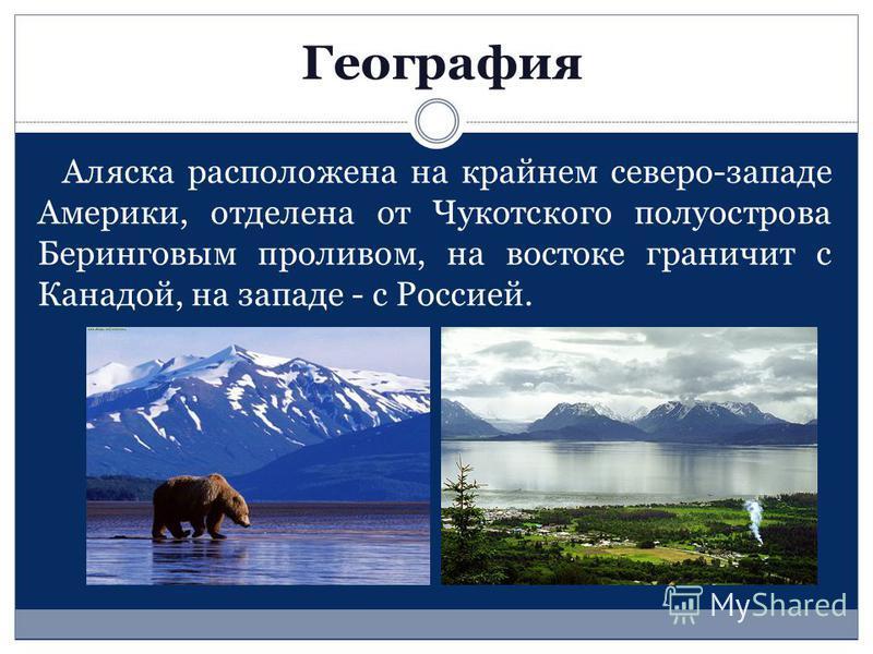 География Аляска расположена на крайнем северо-западе Америки, отделена от Чукотского полуострова Беринговым проливом, на востоке граничит с Канадой, на западе - с Россией.