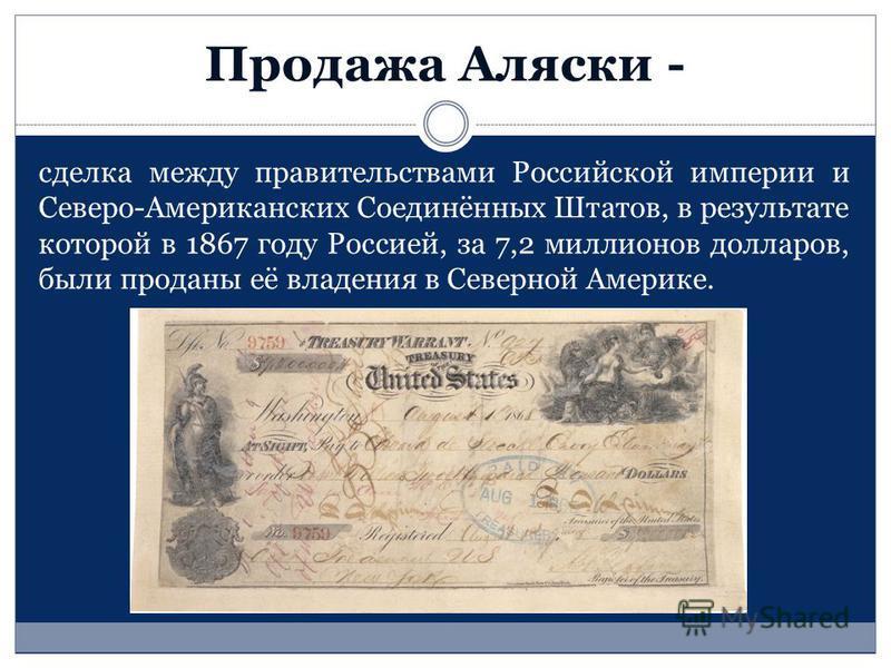 Продажа Аляски - сделка между правительствами Российской империи и Северо-Американских Соединённых Штатов, в результате которой в 1867 году Россией, за 7,2 миллионов долларов, были проданы её владения в Северной Америке.