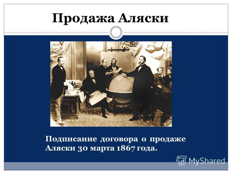 Подписание договора о продаже Аляски 30 марта 1867 года. Продажа Аляски