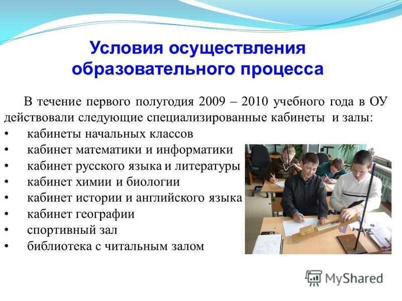 Условия осуществления образовательного процесса В течение первого полугодия 2009 – 2010 учебного года в ОУ действовали следующие специализированные кабинеты и залы: кабинеты начальных классов кабинет математики и информатики кабинет русского языка и