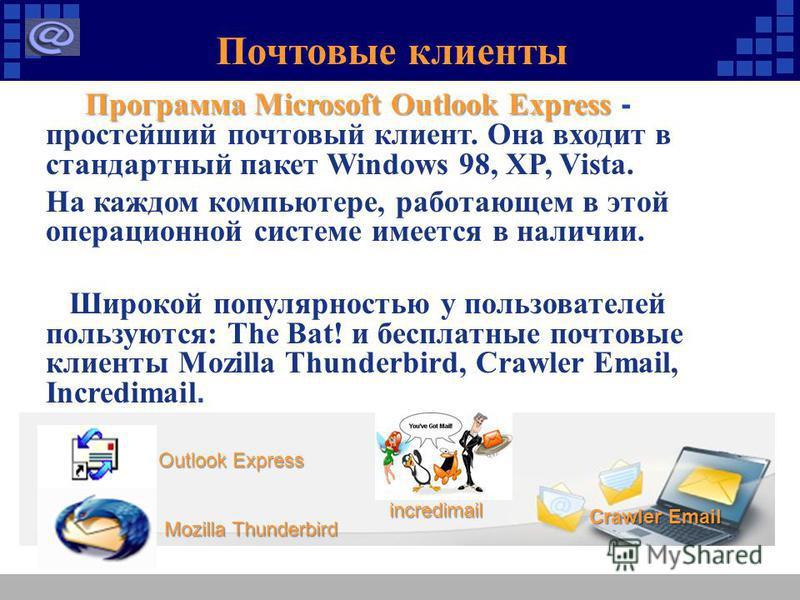 Почтовые клиенты Программа Microsoft Outlook Express Программа Microsoft Outlook Express - простейший почтовый клиент. Она входит в стандартный пакет Windows 98, XP, Vista. На каждом компьютере, работающем в этой операционной системе имеется в наличи