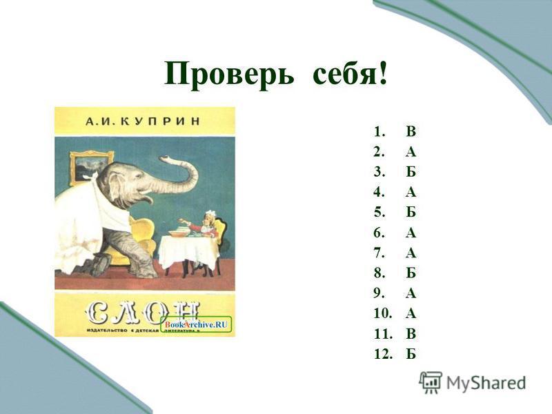 Проверь себя! 1. В 2. А 3. Б 4. А 5. Б 6. А 7. А 8. Б 9. А 10. А 11. В 12.Б