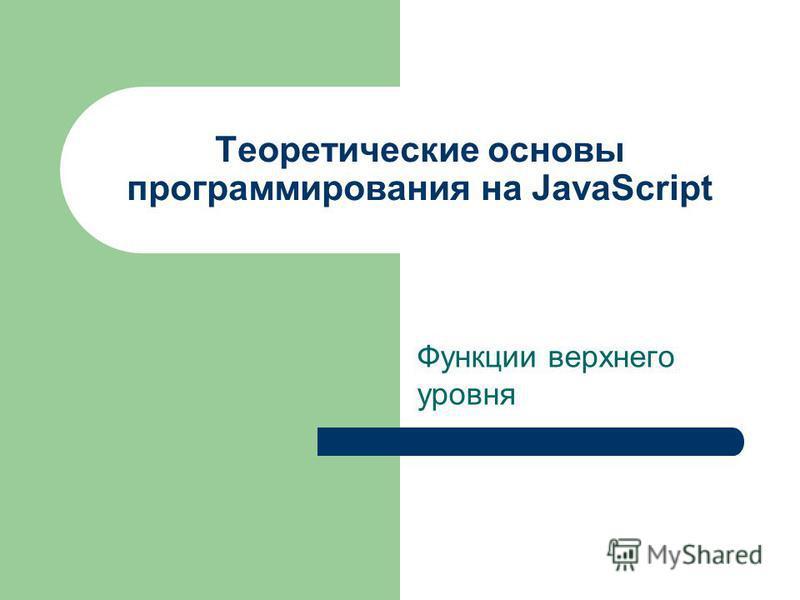 Теоретические основы программирования на JavaScript Функции верхнего уровня