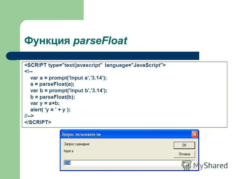 Функция parseFloat <!-- var a = prompt('Input a','3.14'); a = parseFloat(a); var b = prompt('Input b','3.14'); b = parseFloat(b); var y = a+b; alert( 'y = ' + y ); //-->