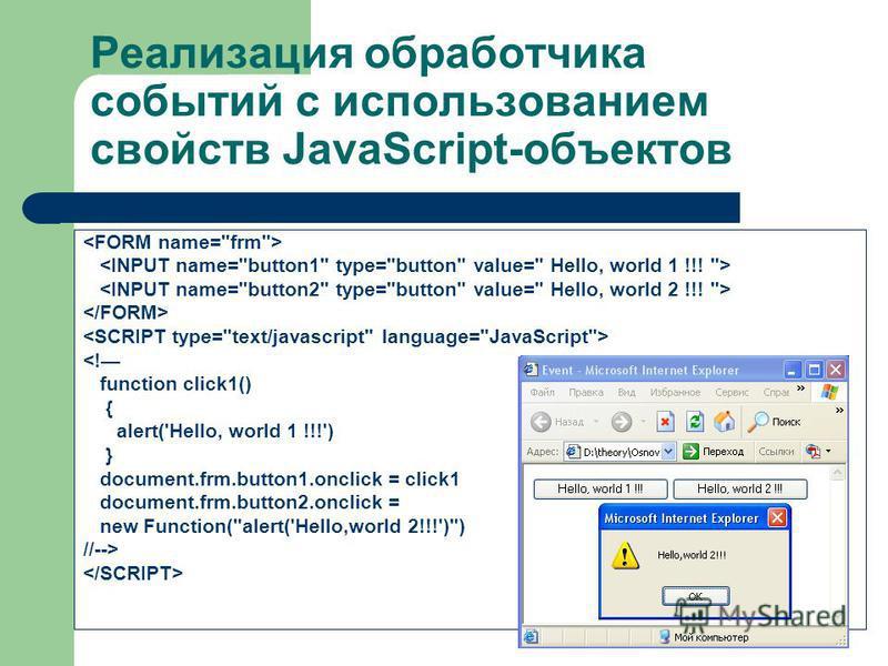Реализация обработчика событий с использованием свойств JavaScript-объектов <! function click1() { alert('Hello, world 1 !!!') } document.frm.button1.onclick = click1 document.frm.button2.onclick = new Function(alert('Hello,world 2!!!')) //-->