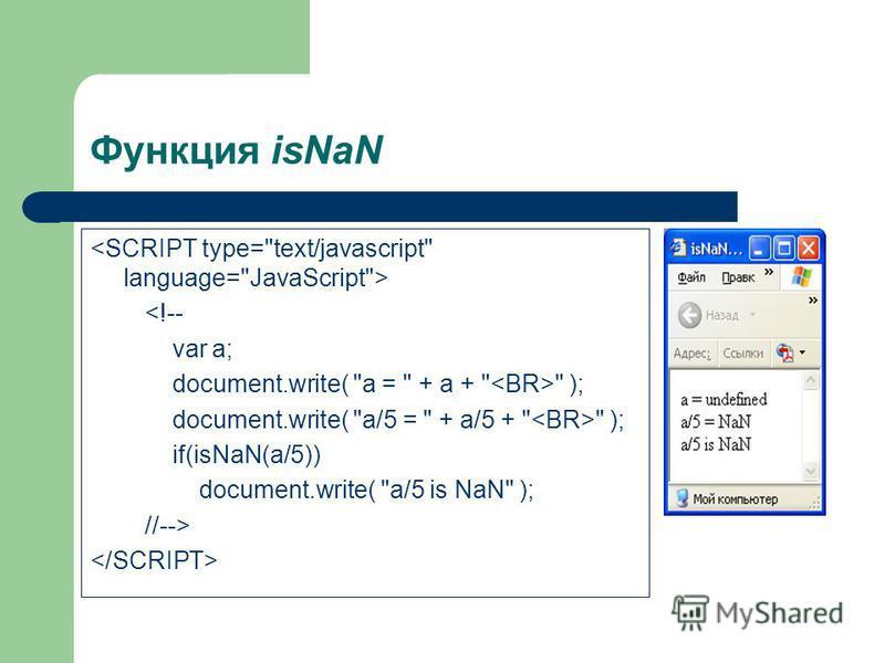 Функция isNaN <!-- var a; document.write( a =  + a +   ); document.write( a/5 =  + a/5 +   ); if(isNaN(a/5)) document.write( a/5 is NaN ); //-->