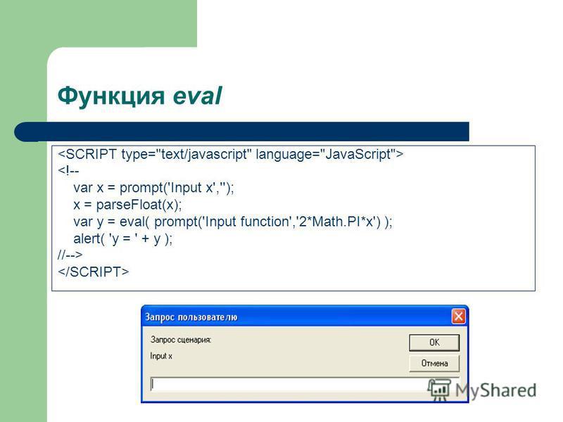 Функция eval <!-- var x = prompt('Input x',''); x = parseFloat(x); var y = eval( prompt('Input function','2*Math.PI*x') ); alert( 'y = ' + y ); //-->