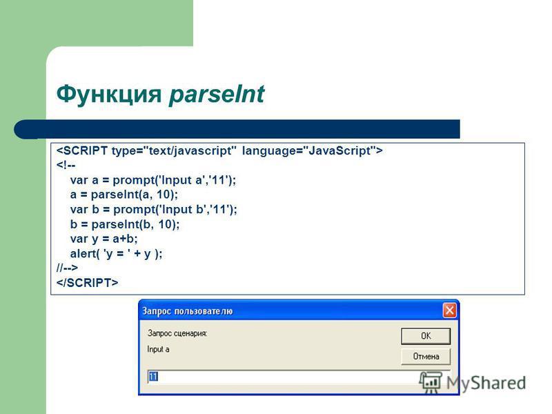 Функция parseInt <!-- var a = prompt('Input a','11'); a = parseInt(a, 10); var b = prompt('Input b','11'); b = parseInt(b, 10); var y = a+b; alert( 'y = ' + y ); //-->