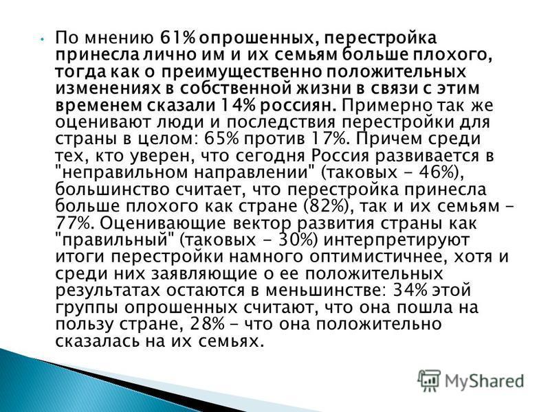 По мнению 61% опрошенных, перестройка принесла лично им и их семьям больше плохого, тогда как о преимущественно положительных изменениях в собственной жизни в связи с этим временем сказали 14% россиян. Примерно так же оценивают люди и последствия пер