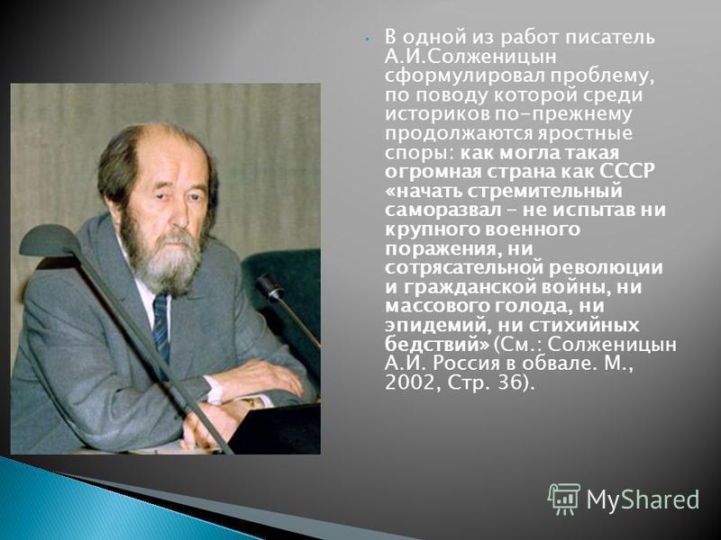 В одной из работ писатель А.И.Солженицын сформулировал проблему, по поводу которой среди историков по-прежнему продолжаются яростные споры: как могла такая огромная страна как СССР «начать стремительный само развал – не испытав ни крупного военного п