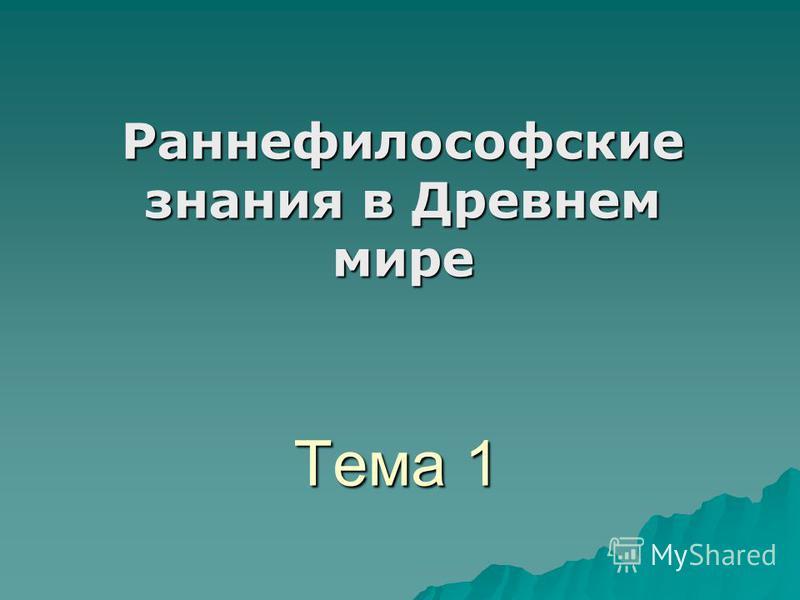 Тема 1 Раннефилософские знания в Древнем мире