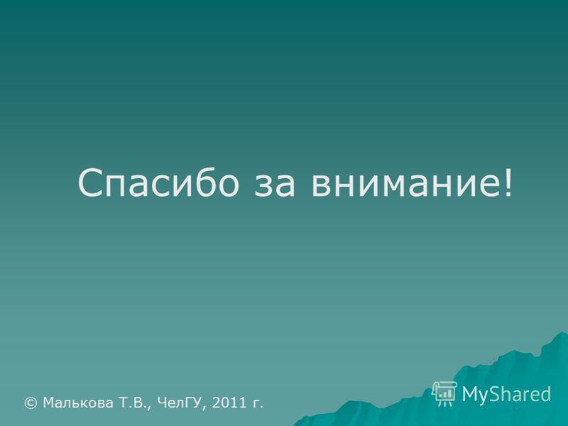 Спасибо за внимание! © Малькова Т.В., ЧелГУ, 2011 г.