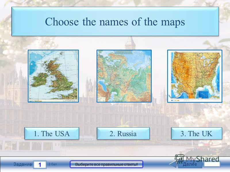 Далее 1 Задание 2 бал. Выберите все правильные ответы! Choose the names of the maps 1. The USA 1. The USA 3. The UK 3. The UK 2. Russia 2. Russia
