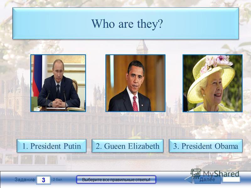 Далее 3 Задание 2 бал. Выберите все правильные ответы! Who are they? 2. Gueen Elizabeth 2. Gueen Elizabeth 1. President Putin 1. President Putin 3. President Obama 3. President Obama