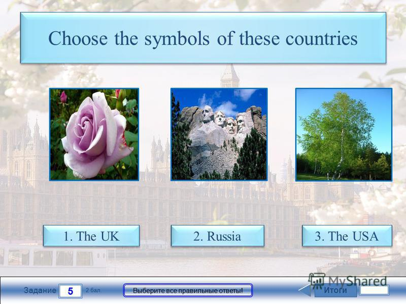 Итоги 5 Задание 2 бал. Выберите все правильные ответы! Choose the symbols of these countries 1. The UK 1. The UK 2. Russia 2. Russia 3. The USA 3. The USA