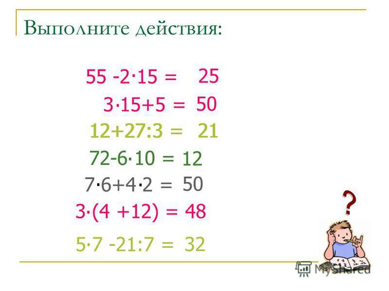Выполните действия: 3 15+5 =. 50 72-6 10 =. 12 12+27:3 = 21 50 3 (4 +12) =. 48 5 7 -21:7 =. 32 55 -2 15 =. 25 7 6+4 2 =.. 12+27:3 = 21